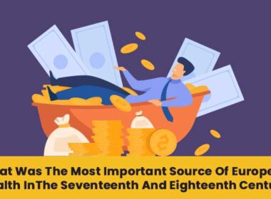 what was the most important source of European wealth in the seventeenth and eighteenth century?